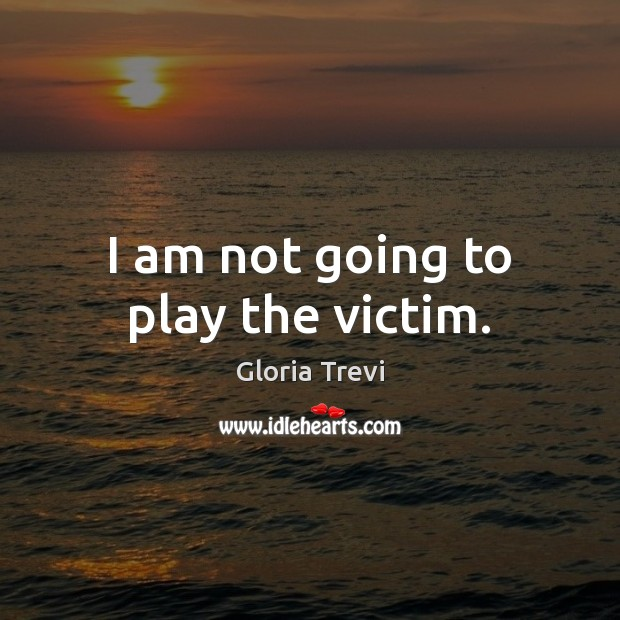 I am not going to play the victim. Image