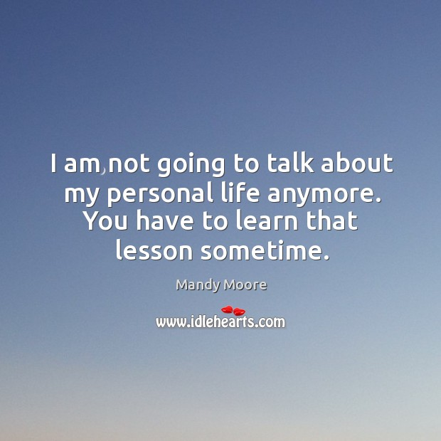 I am not going to talk about my personal life anymore. You have to learn that lesson sometime. Image