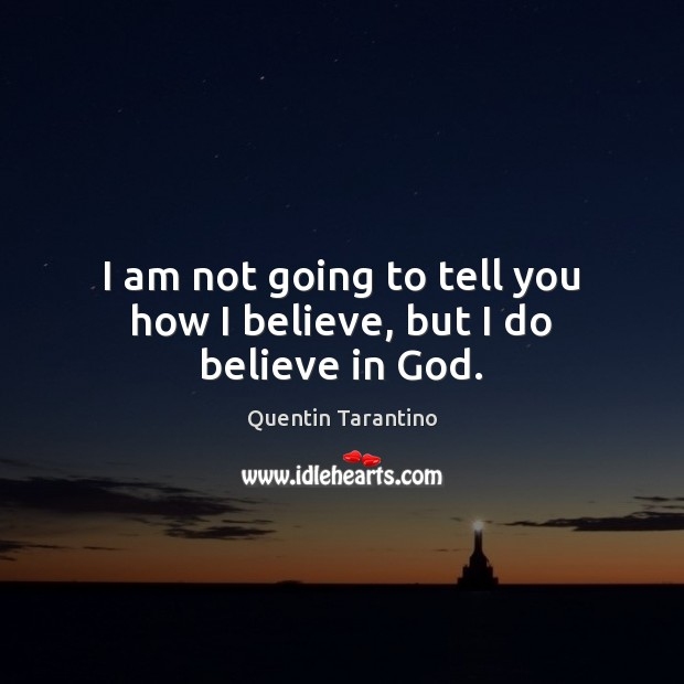 I am not going to tell you how I believe, but I do believe in God. Quentin Tarantino Picture Quote