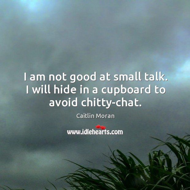 I am not good at small talk. I will hide in a cupboard to avoid chitty-chat. Image