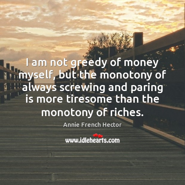 Image, I am not greedy of money myself, but the monotony of always