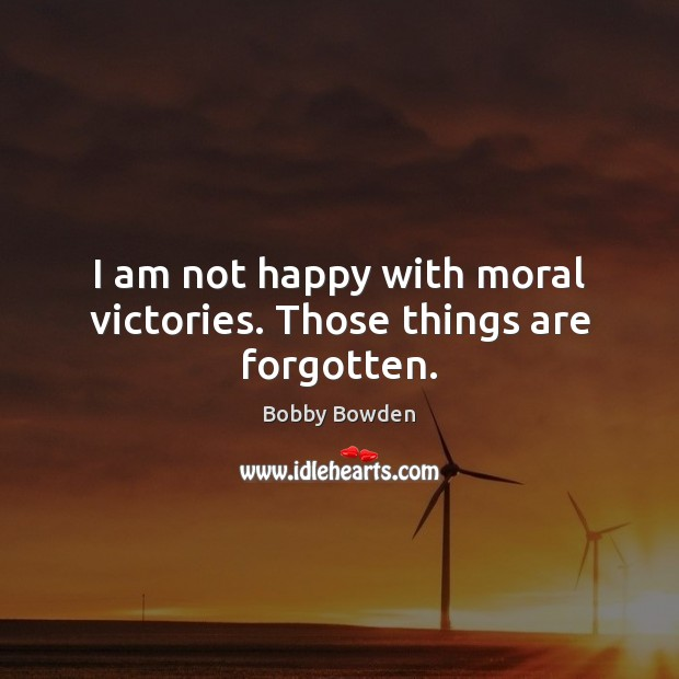 Image, I am not happy with moral victories. Those things are forgotten.