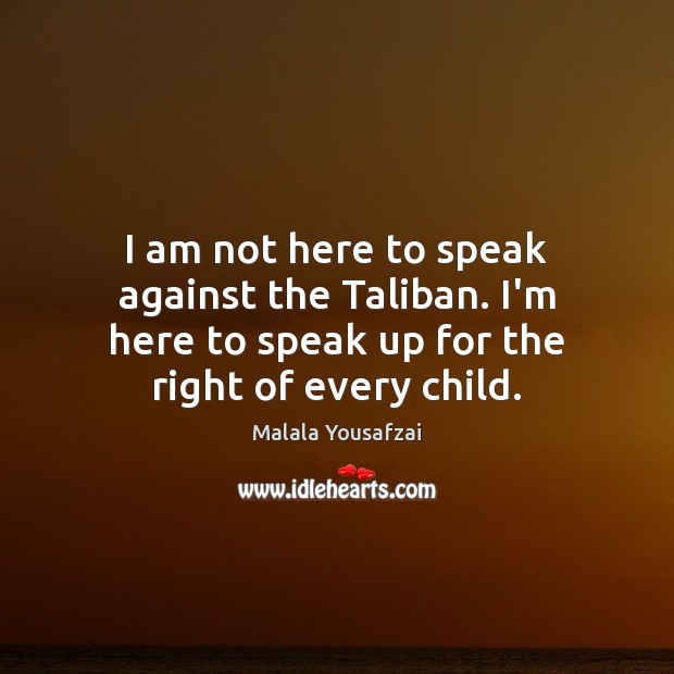 I am not here to speak against the Taliban. I'm here to Image