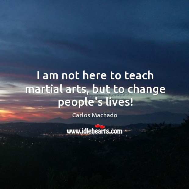 Image, I am not here to teach martial arts, but to change people's lives!