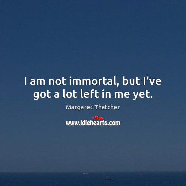 I am not immortal, but I've got a lot left in me yet. Image