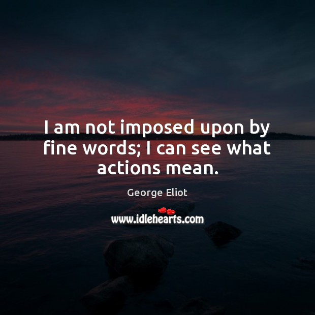 I am not imposed upon by fine words; I can see what actions mean. Image