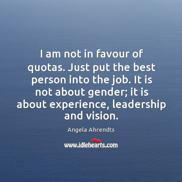 I am not in favour of quotas. Just put the best person Image