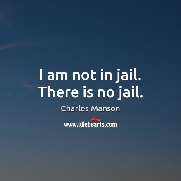 I am not in jail. There is no jail. Charles Manson Picture Quote