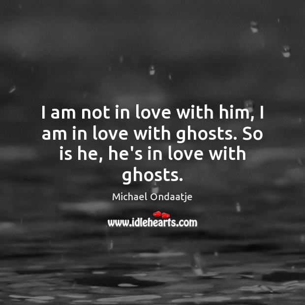 I am not in love with him, I am in love with ghosts. So is he, he's in love with ghosts. Michael Ondaatje Picture Quote