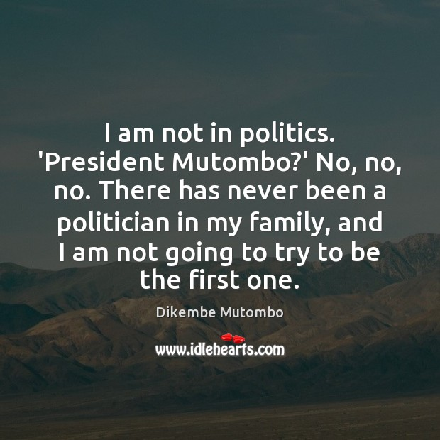 I am not in politics. 'President Mutombo?' No, no, no. There Image