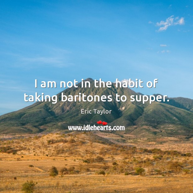 I am not in the habit of taking baritones to supper. Image