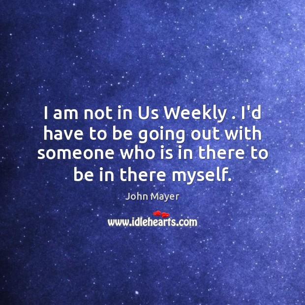 I am not in Us Weekly . I'd have to be going out Image