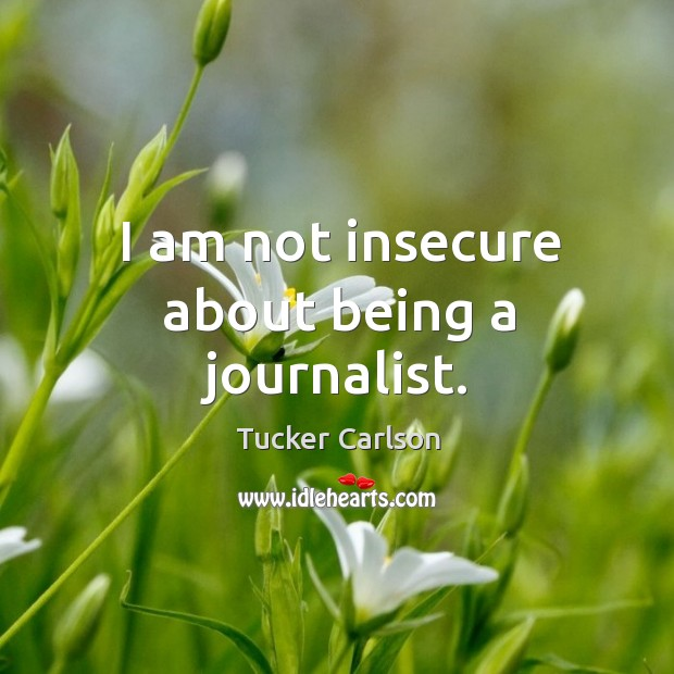 I am not insecure about being a journalist. Image