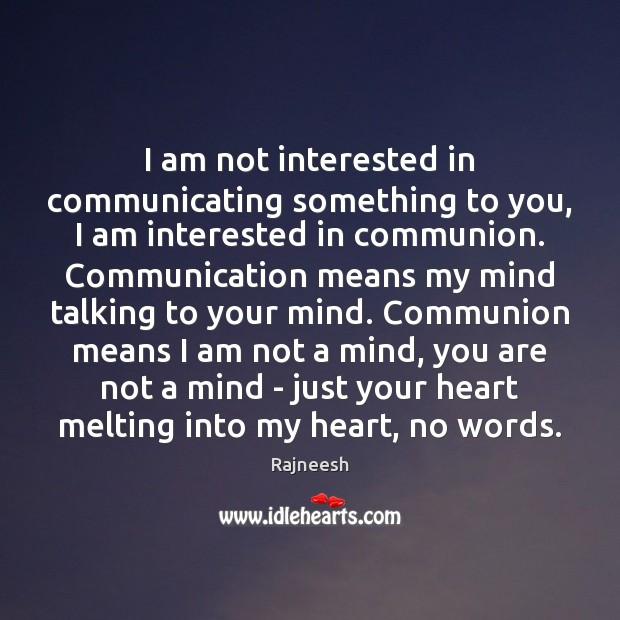 Image, I am not interested in communicating something to you, I am interested
