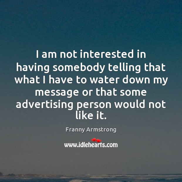 I am not interested in having somebody telling that what I have Franny Armstrong Picture Quote