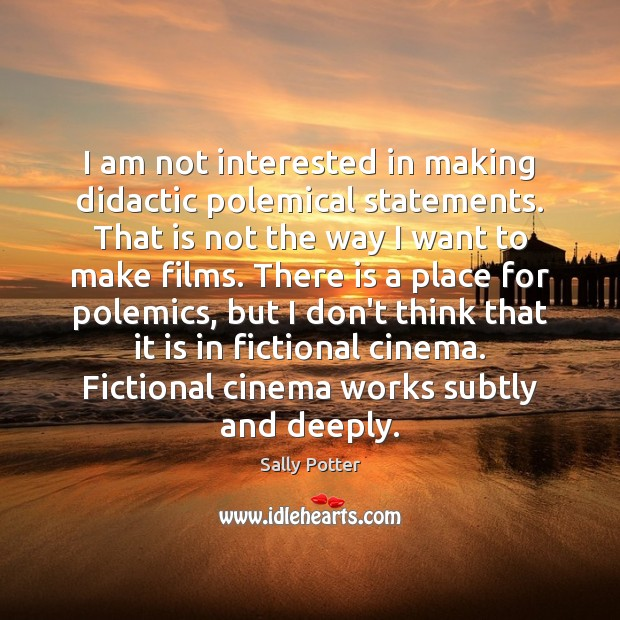 I am not interested in making didactic polemical statements. That is not Image