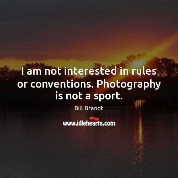 I am not interested in rules or conventions. Photography is not a sport. Image
