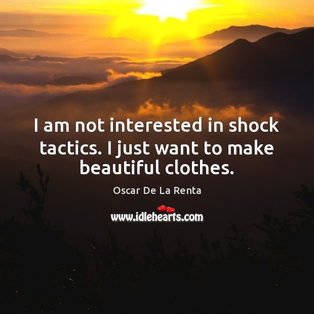 I am not interested in shock tactics. I just want to make beautiful clothes. Oscar De La Renta Picture Quote
