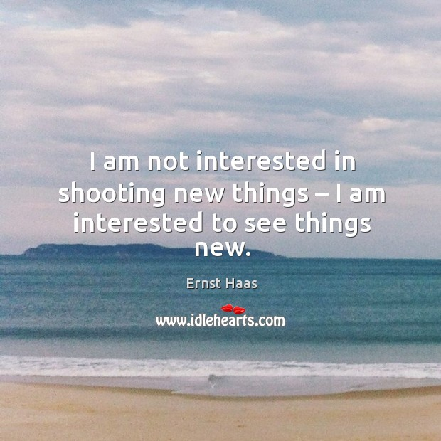 Image, I am not interested in shooting new things – I am interested to see things new.
