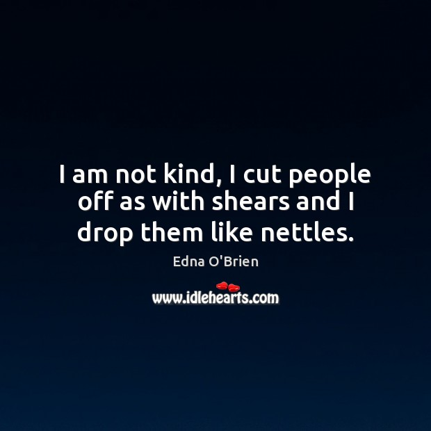 I am not kind, I cut people off as with shears and I drop them like nettles. Image