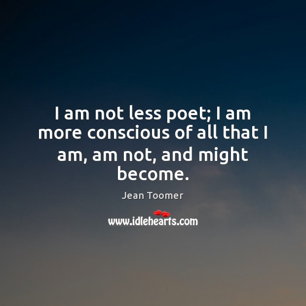 I am not less poet; I am more conscious of all that I am, am not, and might become. Jean Toomer Picture Quote