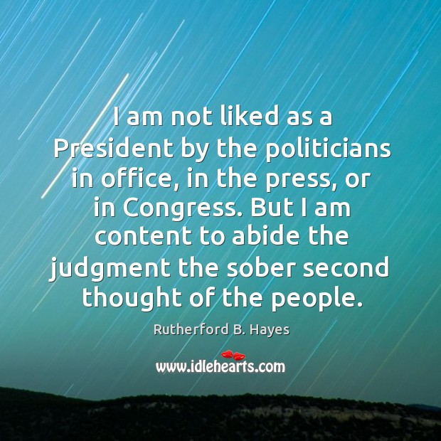 I am not liked as a president by the politicians in office, in the press, or in congress. Rutherford B. Hayes Picture Quote