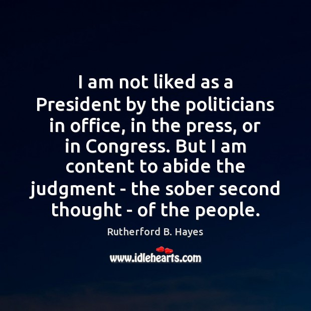 I am not liked as a President by the politicians in office, Rutherford B. Hayes Picture Quote