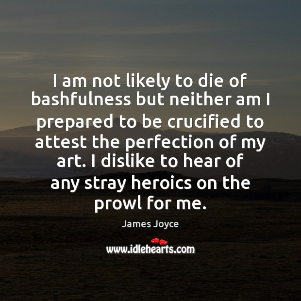 Image, I am not likely to die of bashfulness but neither am I
