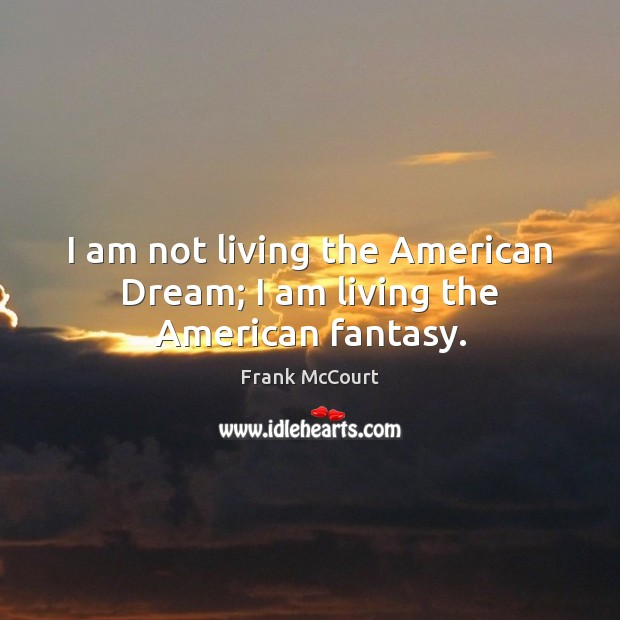 Image, I am not living the American Dream; I am living the American fantasy.