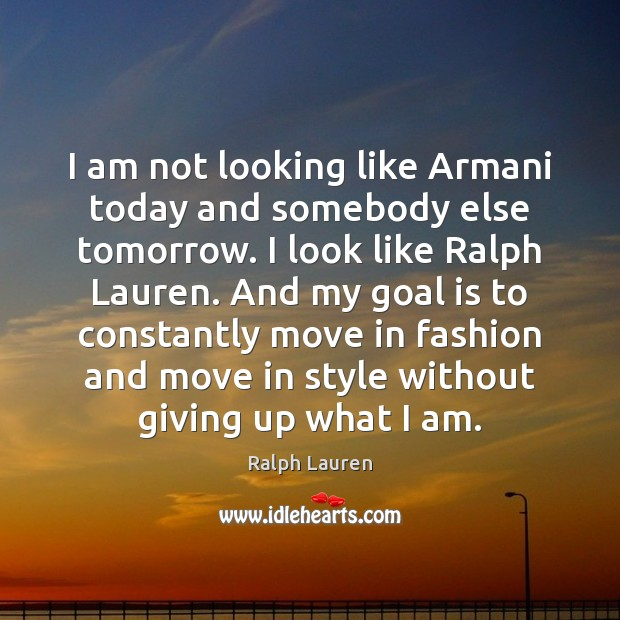 Image, I am not looking like Armani today and somebody else tomorrow. I