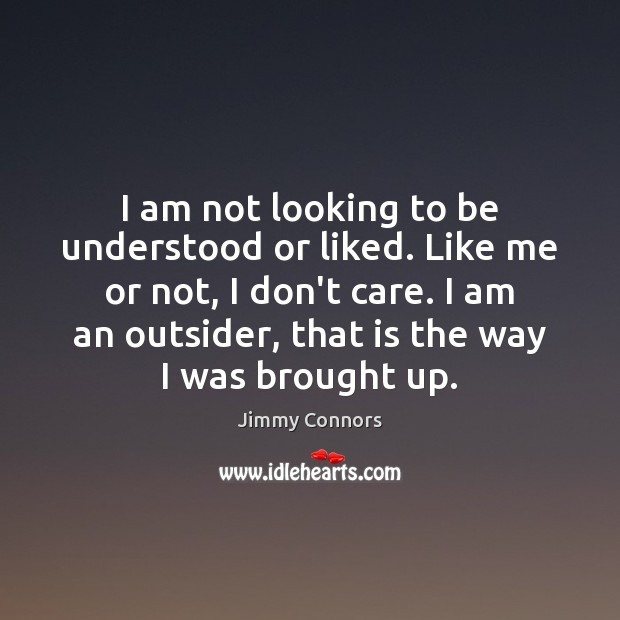 I am not looking to be understood or liked. Like me or Image