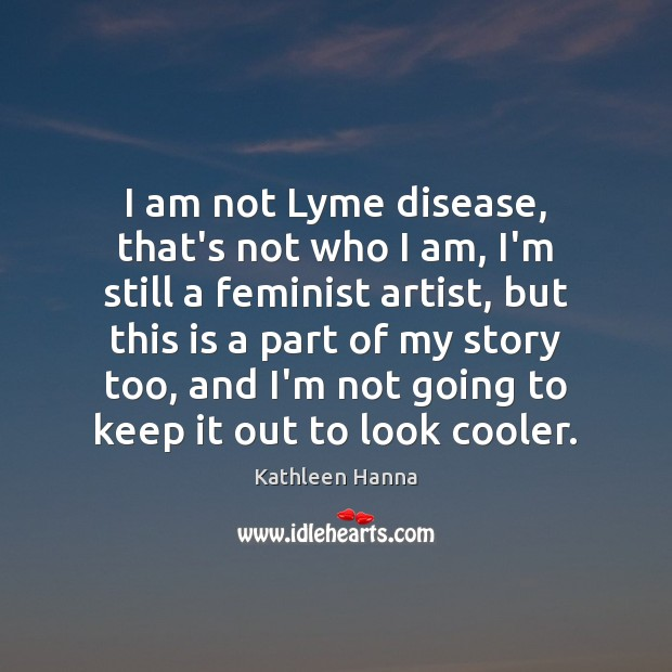 I am not Lyme disease, that's not who I am, I'm still Kathleen Hanna Picture Quote