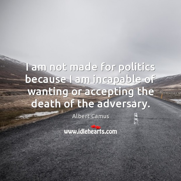 I am not made for politics because I am incapable of wanting Image