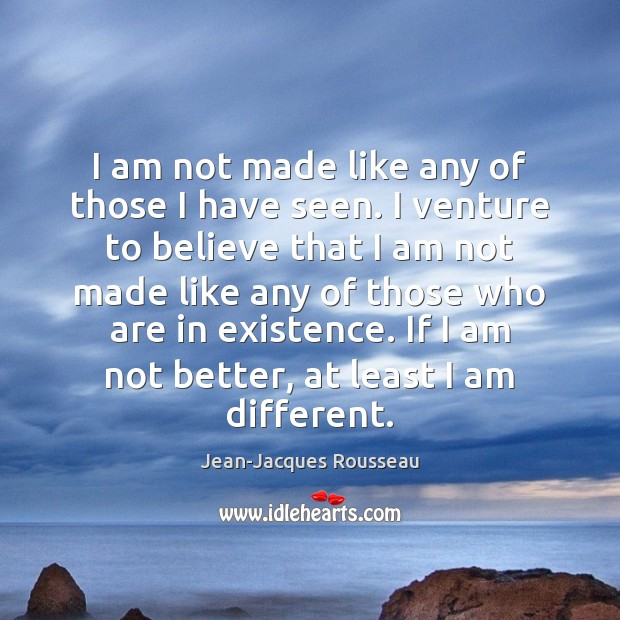 I am not made like any of those I have seen. I Jean-Jacques Rousseau Picture Quote