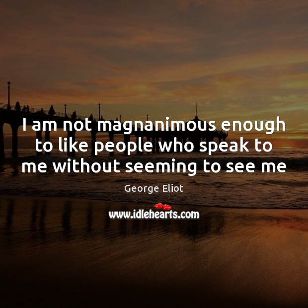 I am not magnanimous enough to like people who speak to me without seeming to see me Image