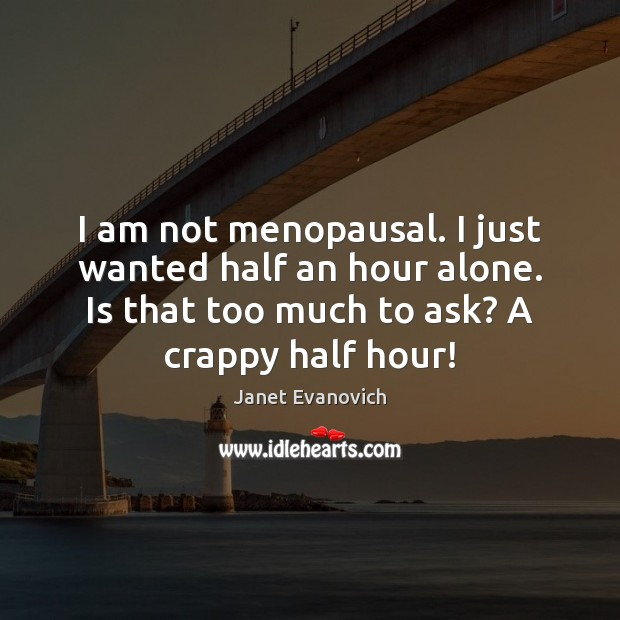 I am not menopausal. I just wanted half an hour alone. Is Image