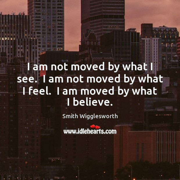 I am not moved by what I see.  I am not moved Smith Wigglesworth Picture Quote