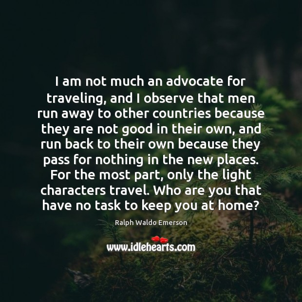 Image, I am not much an advocate for traveling, and I observe that