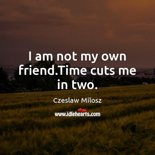I am not my own friend.Time cuts me in two. Czeslaw Milosz Picture Quote