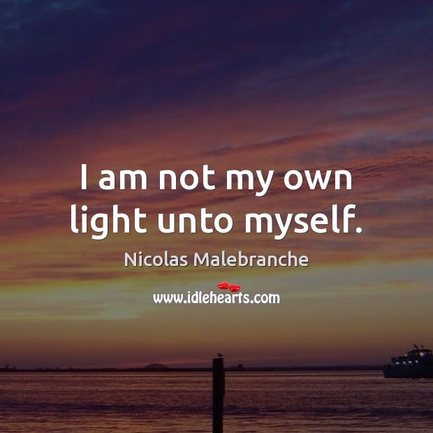 I am not my own light unto myself. Nicolas Malebranche Picture Quote