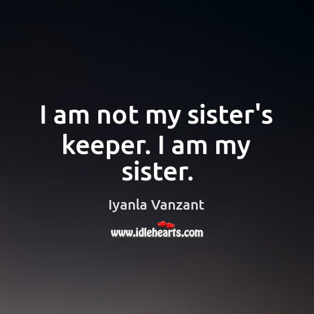I am not my sister's keeper. I am my sister. Iyanla Vanzant Picture Quote