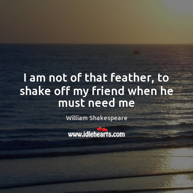 I am not of that feather, to shake off my friend when he must need me Image