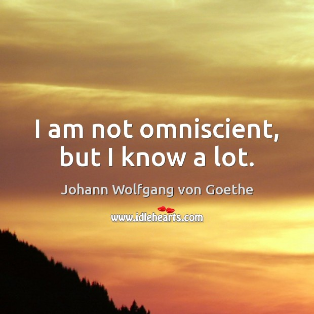 I am not omniscient, but I know a lot. Johann Wolfgang von Goethe Picture Quote