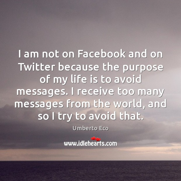 I am not on Facebook and on Twitter because the purpose of Umberto Eco Picture Quote