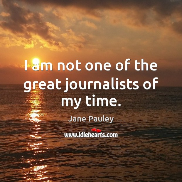 I am not one of the great journalists of my time. Jane Pauley Picture Quote