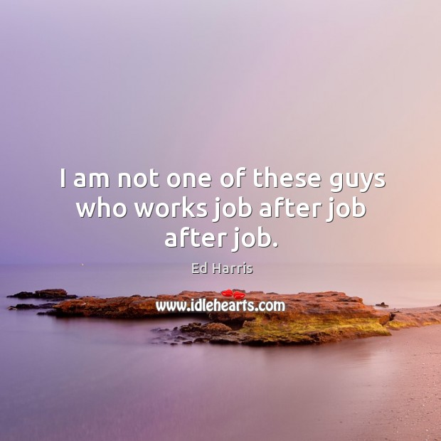 I am not one of these guys who works job after job after job. Image