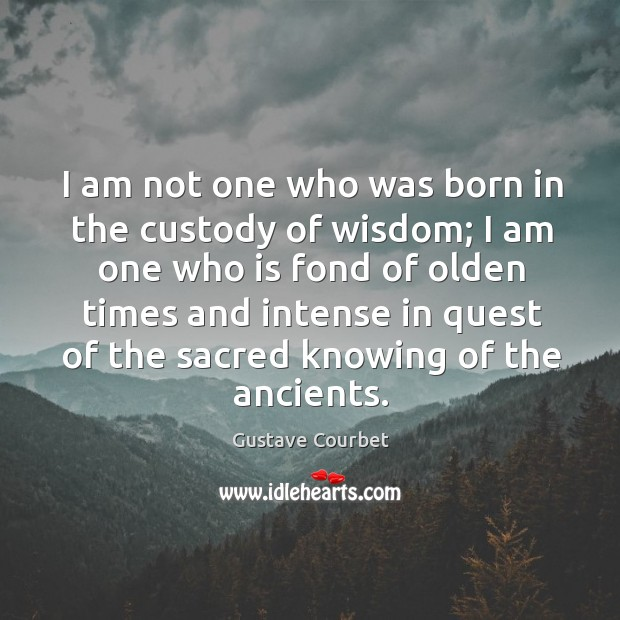 I am not one who was born in the custody of wisdom; I am one who is fond of olden times Image