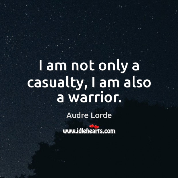 I am not only a casualty, I am also a warrior. Audre Lorde Picture Quote