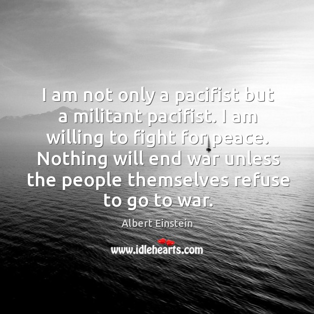 Image, I am not only a pacifist but a militant pacifist. I am willing to fight for peace.
