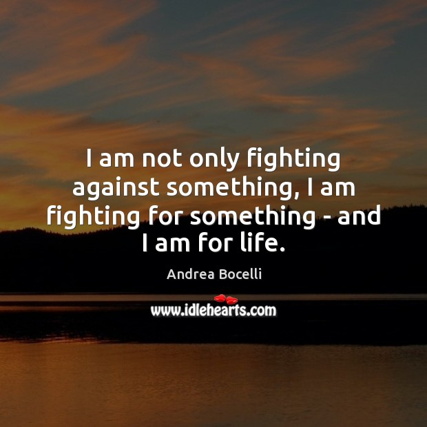 I am not only fighting against something, I am fighting for something – and I am for life. Andrea Bocelli Picture Quote